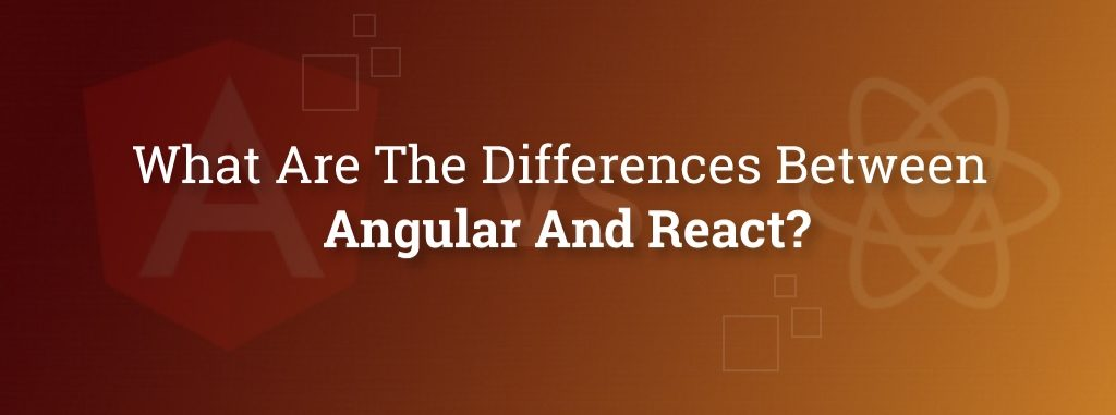 What Are The Differences Between Angular And React?